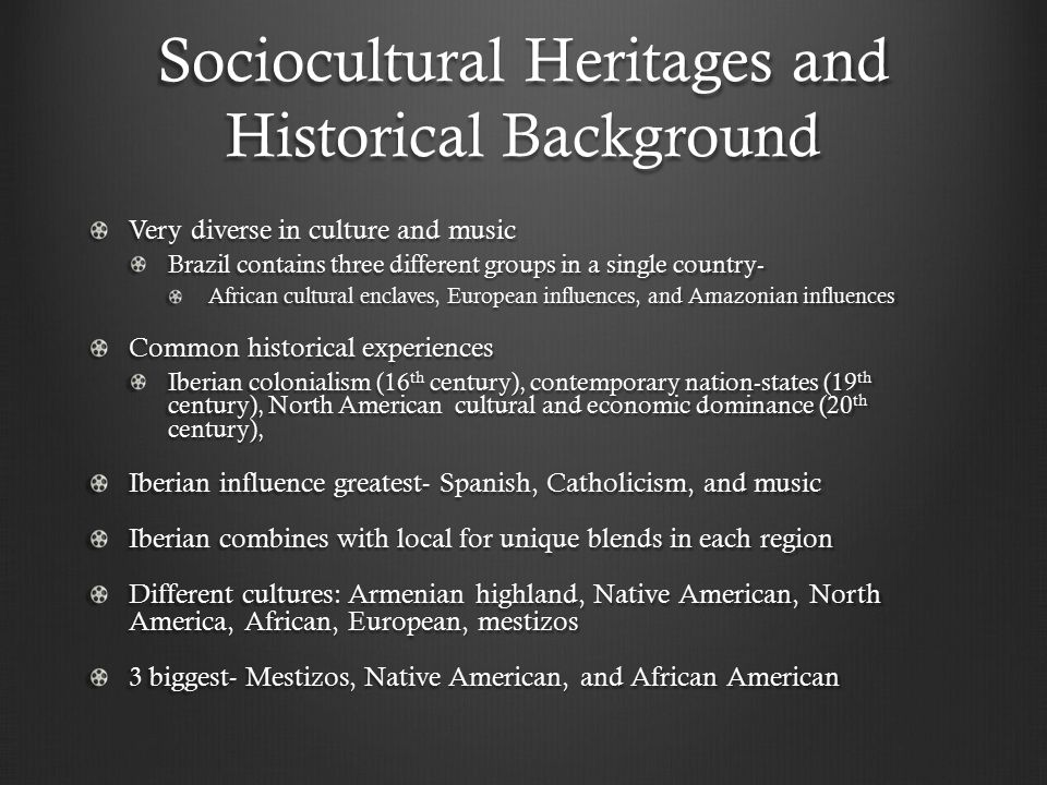 Sociocultural Heritages and Historical Background Very diverse in culture and music Brazil contains three different groups in a single country- Africa