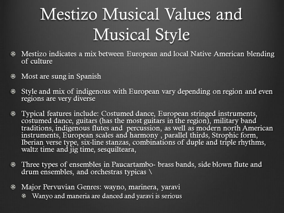 Mestizo Musical Values and Musical Style Mestizo indicates a mix between European and local Native American blending of culture Most are sung in Spani