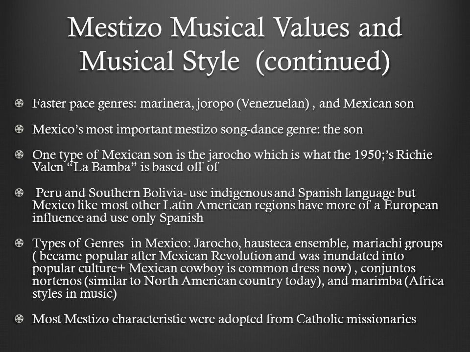 Mestizo Musical Values and Musical Style (continued) Faster pace genres: marinera, joropo (Venezuelan), and Mexican son Mexico's most important mestiz