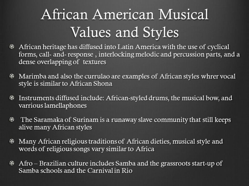 African American Musical Values and Styles African heritage has diffused into Latin America with the use of cyclical forms, call- and- response, inter