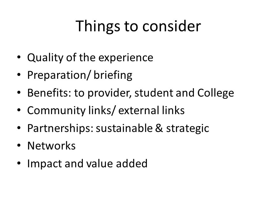 Things to consider Quality of the experience Preparation/ briefing Benefits: to provider, student and College Community links/ external links Partnerships: sustainable & strategic Networks Impact and value added
