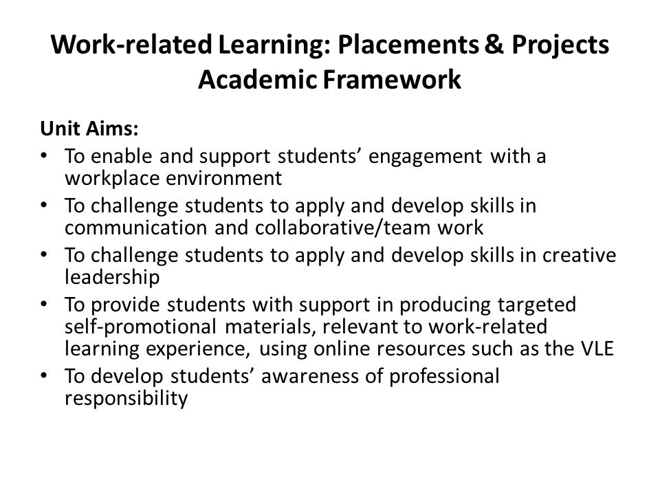 Work-related Learning: Placements & Projects Academic Framework Unit Aims: To enable and support students' engagement with a workplace environment To challenge students to apply and develop skills in communication and collaborative/team work To challenge students to apply and develop skills in creative leadership To provide students with support in producing targeted self-promotional materials, relevant to work-related learning experience, using online resources such as the VLE To develop students' awareness of professional responsibility