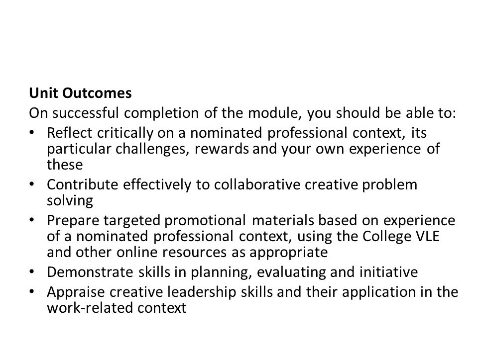 Unit Outcomes On successful completion of the module, you should be able to: Reflect critically on a nominated professional context, its particular challenges, rewards and your own experience of these Contribute effectively to collaborative creative problem solving Prepare targeted promotional materials based on experience of a nominated professional context, using the College VLE and other online resources as appropriate Demonstrate skills in planning, evaluating and initiative Appraise creative leadership skills and their application in the work-related context