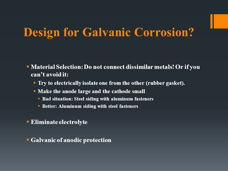Design for Galvanic Corrosion?  Material Selection: Do not connect dissimilar metals! Or if you can't avoid it:  Try to electrically isolate one fro