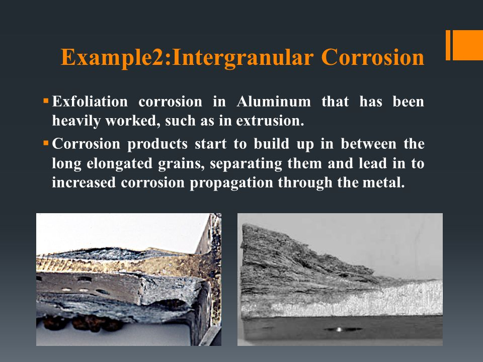 Example2:Intergranular Corrosion  Exfoliation corrosion in Aluminum that has been heavily worked, such as in extrusion.  Corrosion products start to