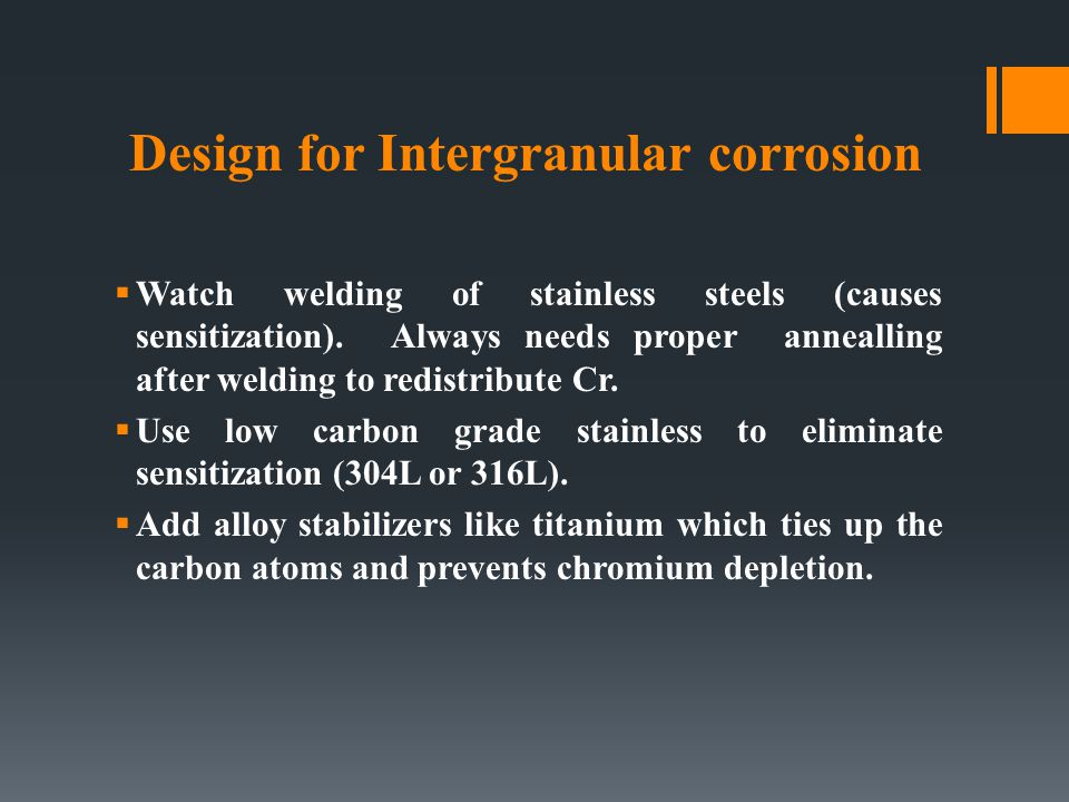 Design for Intergranular corrosion  Watch welding of stainless steels (causes sensitization). Always needs proper annealling after welding to redistr