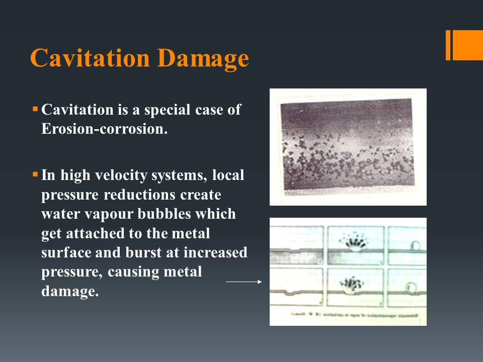 Cavitation Damage  Cavitation is a special case of Erosion-corrosion.  In high velocity systems, local pressure reductions create water vapour bubbl