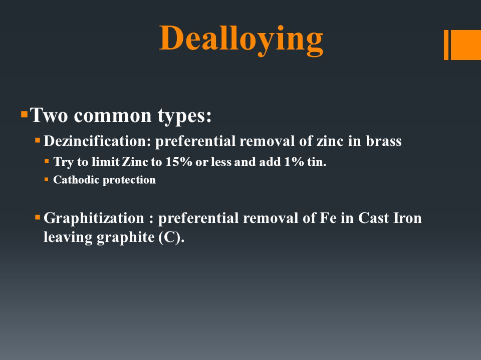 Dealloying  Two common types:  Dezincification: preferential removal of zinc in brass  Try to limit Zinc to 15% or less and add 1% tin.  Cathodic
