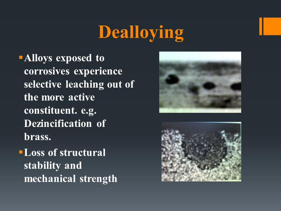 Dealloying  Alloys exposed to corrosives experience selective leaching out of the more active constituent. e.g. Dezincification of brass.  Loss of s