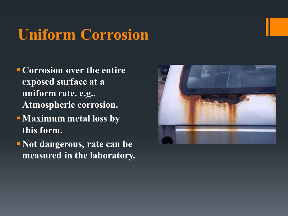 Uniform Corrosion  Corrosion over the entire exposed surface at a uniform rate. e.g.. Atmospheric corrosion.  Maximum metal loss by this form.  Not
