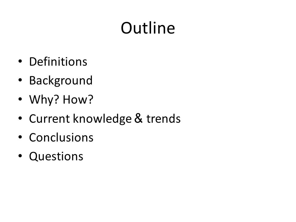 Outline Definitions Background Why? How? Current knowledge & trends Conclusions Questions