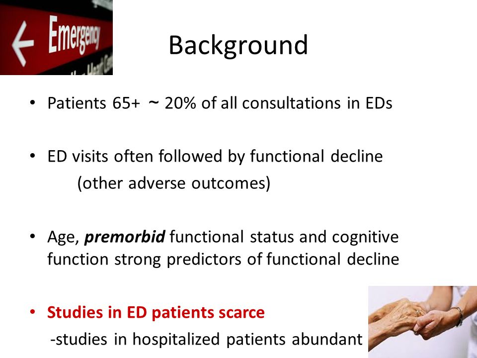 Background Patients 65+ ~ 20% of all consultations in EDs ED visits often followed by functional decline (other adverse outcomes) Age, premorbid functional status and cognitive function strong predictors of functional decline Studies in ED patients scarce -studies in hospitalized patients abundant