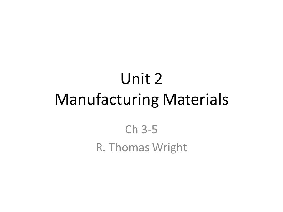 Unit 2 Manufacturing Materials Ch 3-5 R. Thomas Wright