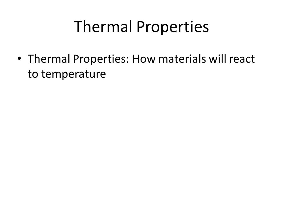 Thermal Properties Thermal Properties: How materials will react to temperature