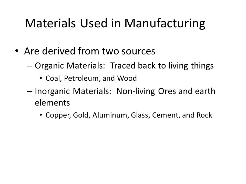Materials Used in Manufacturing Are derived from two sources – Organic Materials: Traced back to living things Coal, Petroleum, and Wood – Inorganic Materials: Non-living Ores and earth elements Copper, Gold, Aluminum, Glass, Cement, and Rock