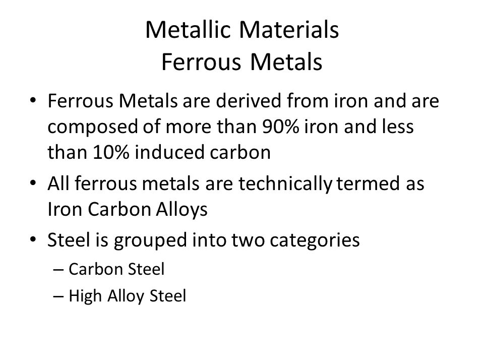 Metallic Materials Ferrous Metals Ferrous Metals are derived from iron and are composed of more than 90% iron and less than 10% induced carbon All ferrous metals are technically termed as Iron Carbon Alloys Steel is grouped into two categories – Carbon Steel – High Alloy Steel