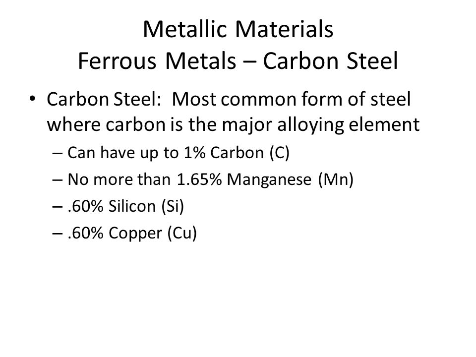 Metallic Materials Ferrous Metals – Carbon Steel Carbon Steel: Most common form of steel where carbon is the major alloying element – Can have up to 1% Carbon (C) – No more than 1.65% Manganese (Mn) –.60% Silicon (Si) –.60% Copper (Cu)