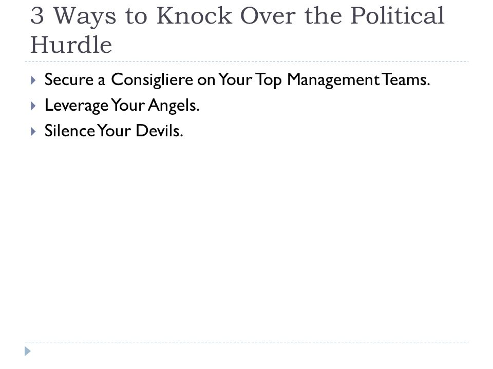 3 Ways to Knock Over the Political Hurdle  Secure a Consigliere on Your Top Management Teams.  Leverage Your Angels.  Silence Your Devils.