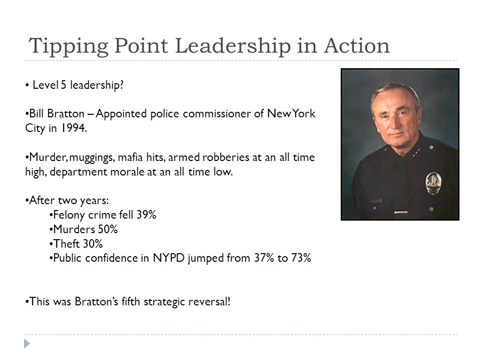 Tipping Point Leadership in Action Level 5 leadership? Bill Bratton – Appointed police commissioner of New York City in 1994. Murder, muggings, mafia