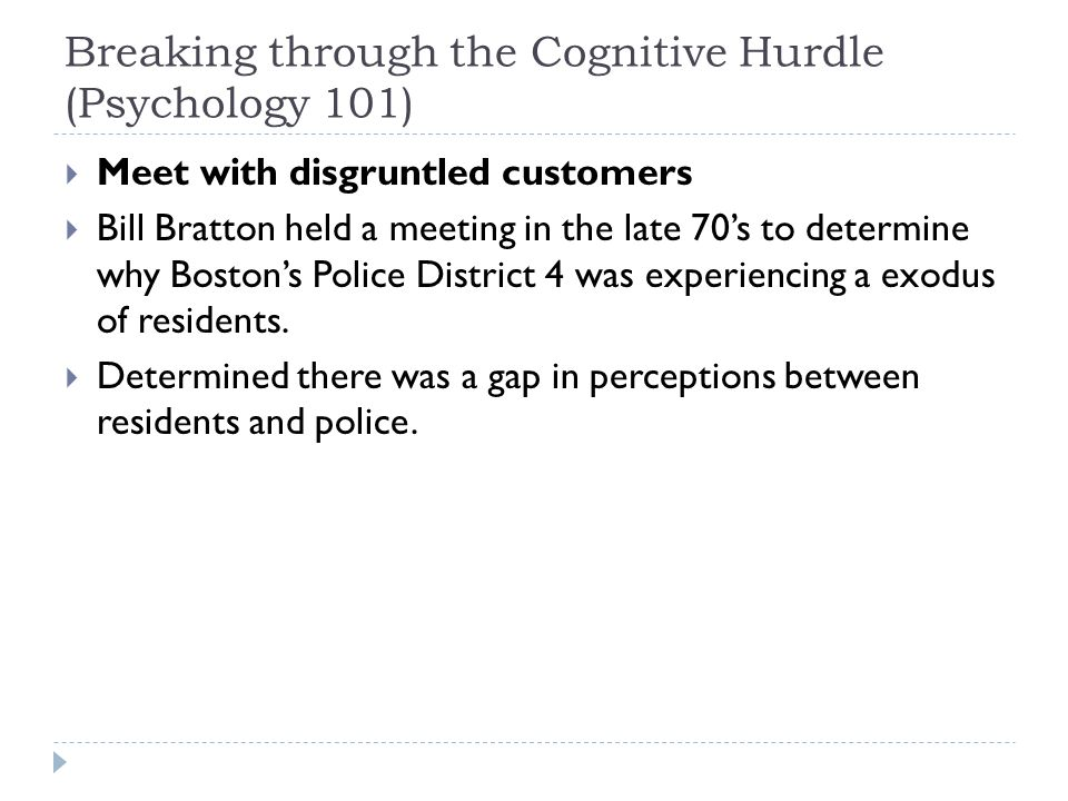 Breaking through the Cognitive Hurdle (Psychology 101)  Meet with disgruntled customers  Bill Bratton held a meeting in the late 70's to determine w