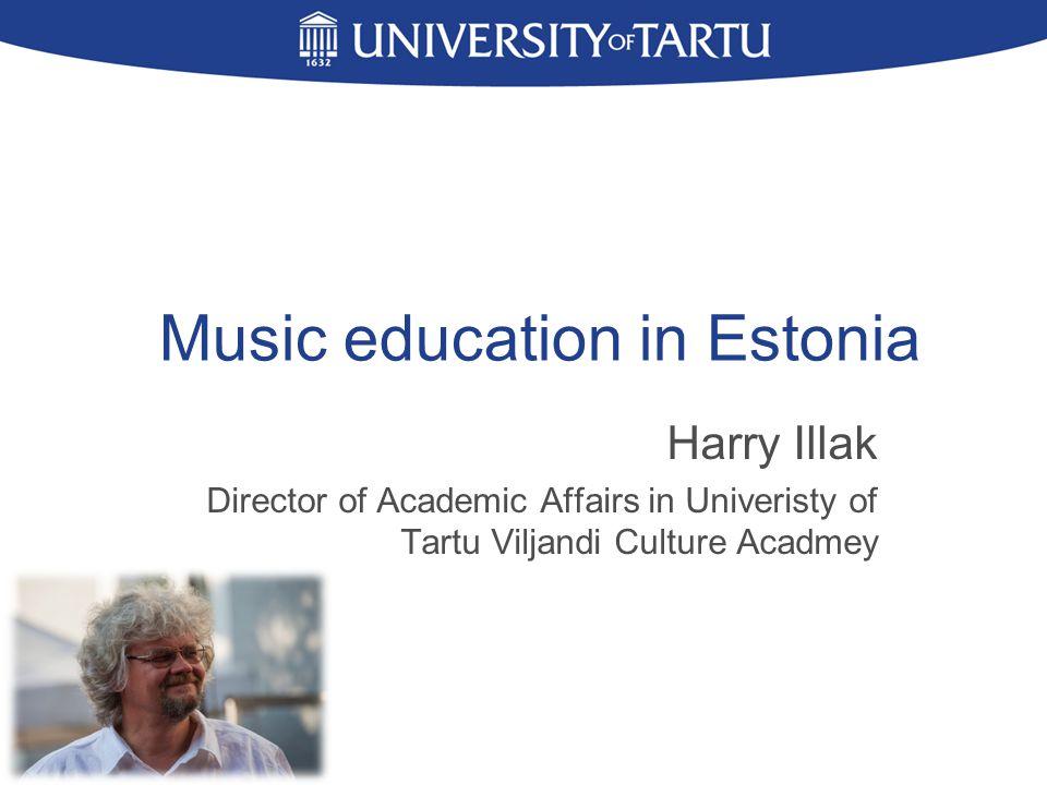 Music education in Estonia Harry Illak Director of Academic Affairs in Univeristy of Tartu Viljandi Culture Acadmey