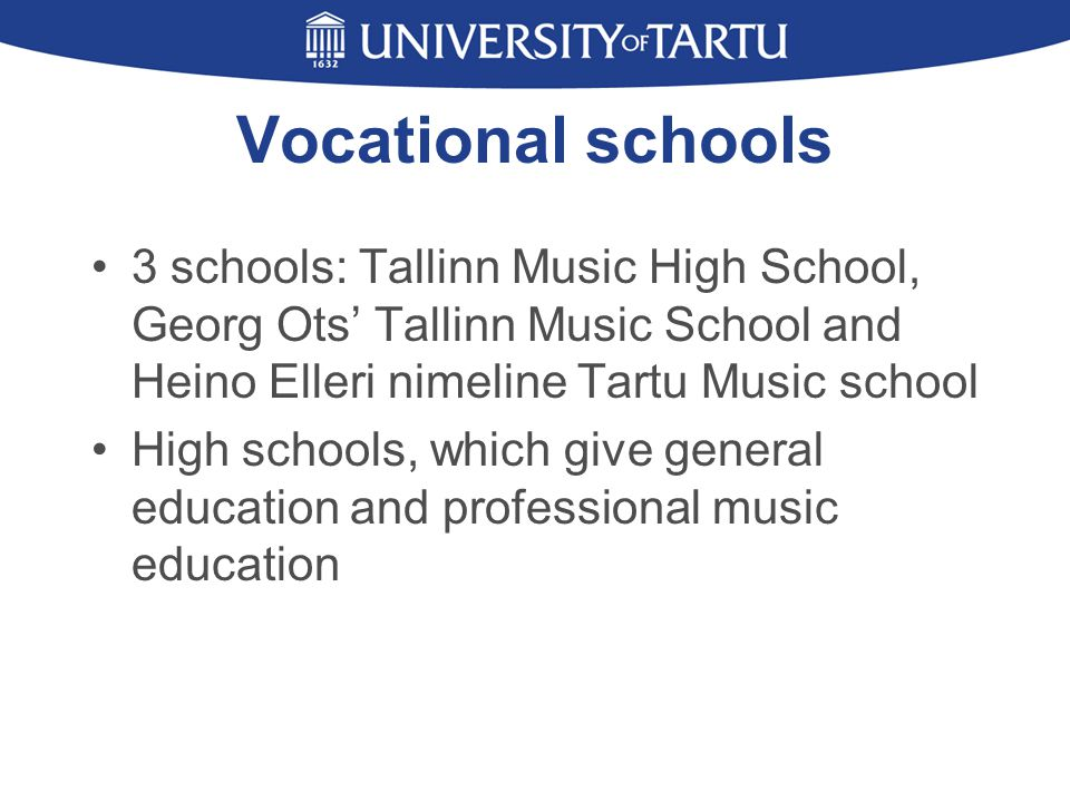 Vocational schools 3 schools: Tallinn Music High School, Georg Ots' Tallinn Music School and Heino Elleri nimeline Tartu Music school High schools, which give general education and professional music education