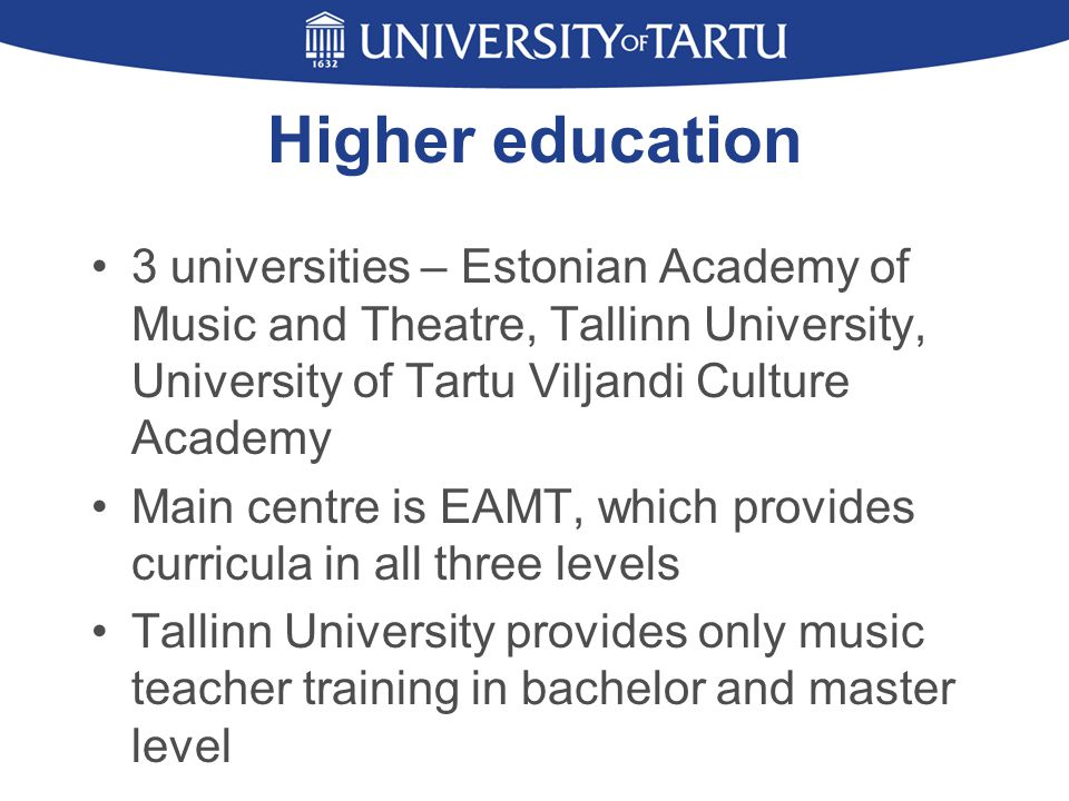 Higher education 3 universities – Estonian Academy of Music and Theatre, Tallinn University, University of Tartu Viljandi Culture Academy Main centre is EAMT, which provides curricula in all three levels Tallinn University provides only music teacher training in bachelor and master level