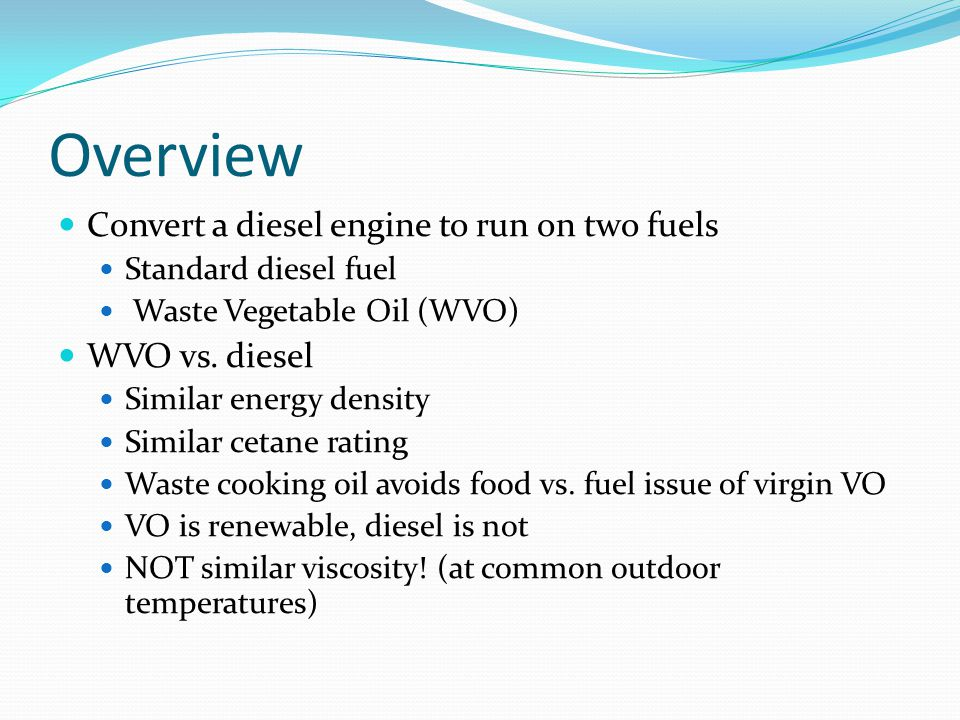 Overview Convert a diesel engine to run on two fuels Standard diesel fuel Waste Vegetable Oil (WVO) WVO vs.