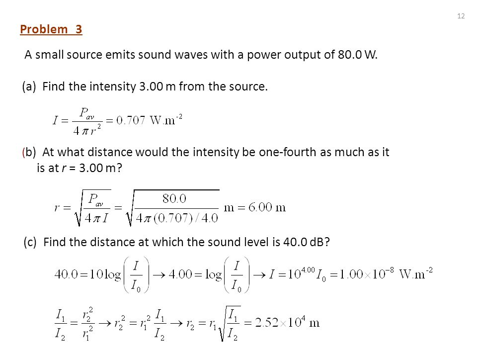 11 Problem 2 A point source of sound waves emits a disturbance with a power of 50 W into a surrounding homogeneous medium. Determine the intensity of