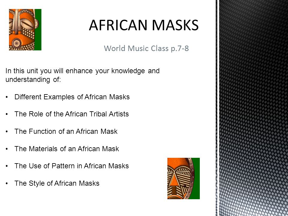 World Music Class p.7-8 In this unit you will enhance your knowledge and understanding of: Different Examples of African Masks The Role of the African Tribal Artists The Function of an African Mask The Materials of an African Mask The Use of Pattern in African Masks The Style of African Masks