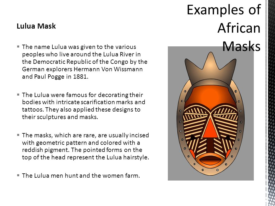 Lulua Mask  The name Lulua was given to the various peoples who live around the Lulua River in the Democratic Republic of the Congo by the German explorers Hermann Von Wissmann and Paul Pogge in 1881.