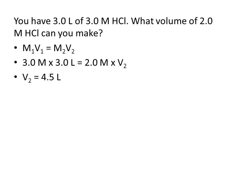 You have 3.0 L of 3.0 M HCl. What volume of 2.0 M HCl can you make? M 1 V 1 = M 2 V 2 3.0 M x 3.0 L = 2.0 M x V 2 V 2 = 4.5 L