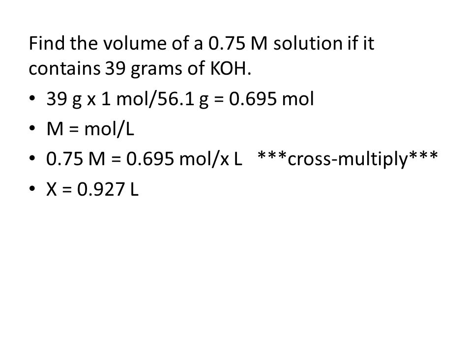 Find the volume of a 0.75 M solution if it contains 39 grams of KOH. 39 g x 1 mol/56.1 g = 0.695 mol M = mol/L 0.75 M = 0.695 mol/x L ***cross-multipl