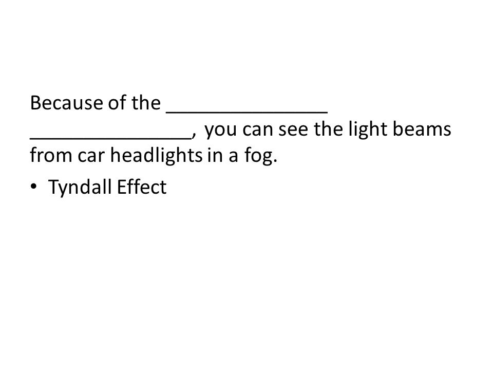 Because of the _______________ _______________, you can see the light beams from car headlights in a fog. Tyndall Effect