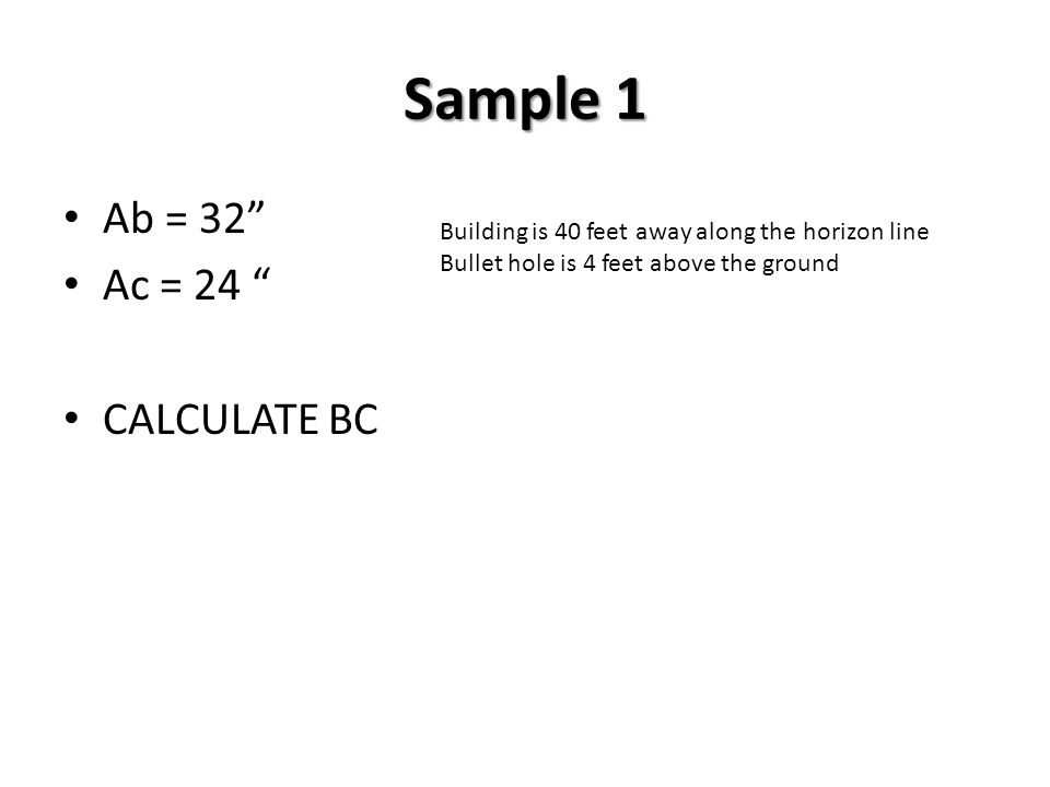 Sample 2 Ab = 22 Ac = 14 Calculate BC Building is 20 feet away along the horizon line Bullet hole is 4 feet above the ground