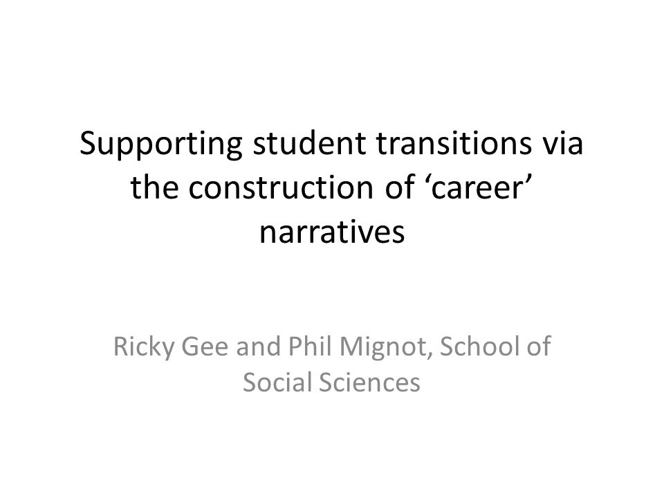 Supporting student transitions via the construction of 'career' narratives Ricky Gee and Phil Mignot, School of Social Sciences