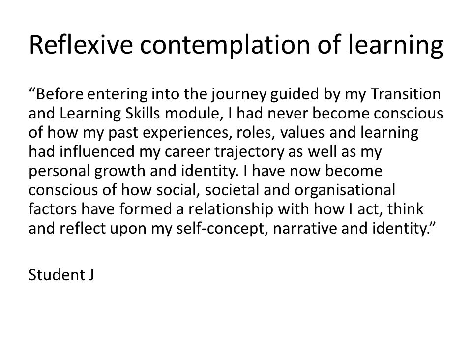 Reflexive contemplation of learning Before entering into the journey guided by my Transition and Learning Skills module, I had never become conscious of how my past experiences, roles, values and learning had influenced my career trajectory as well as my personal growth and identity.