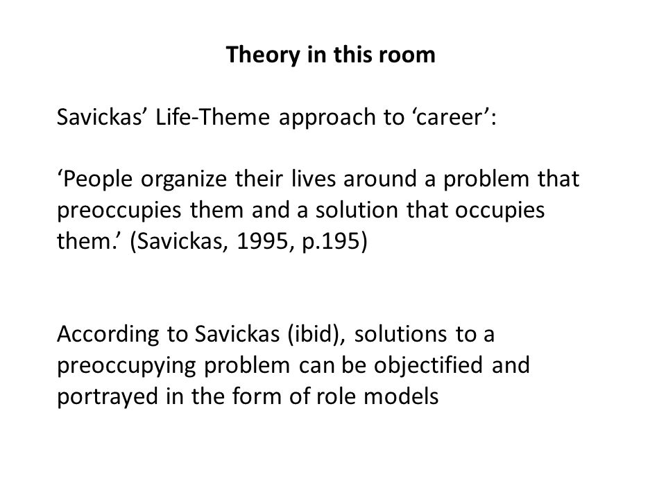 Theory in this room Savickas' Life-Theme approach to 'career': 'People organize their lives around a problem that preoccupies them and a solution that occupies them.' (Savickas, 1995, p.195) According to Savickas (ibid), solutions to a preoccupying problem can be objectified and portrayed in the form of role models