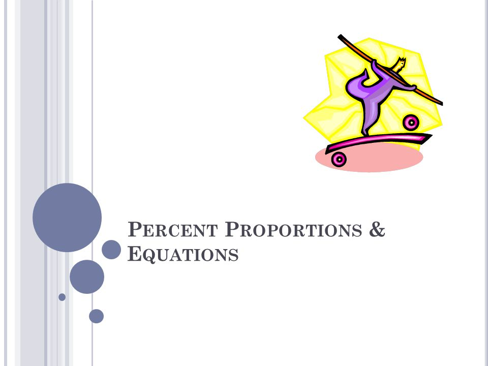 P ERCENT P ROPORTIONS … Write percent as a fraction Write is over of Create proportion Cross multiply then divide