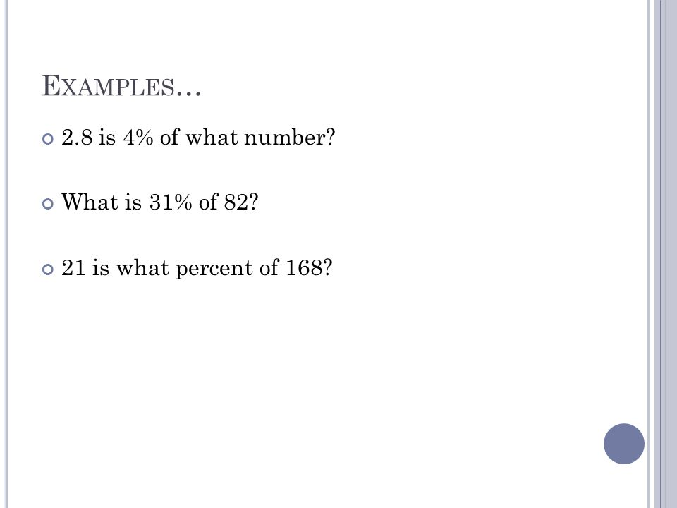 E XAMPLES … 2.8 is 4% of what number? What is 31% of 82? 21 is what percent of 168?