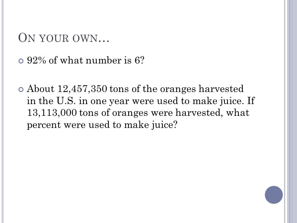 O N YOUR OWN … 92% of what number is 6? About 12,457,350 tons of the oranges harvested in the U.S. in one year were used to make juice. If 13,113,000