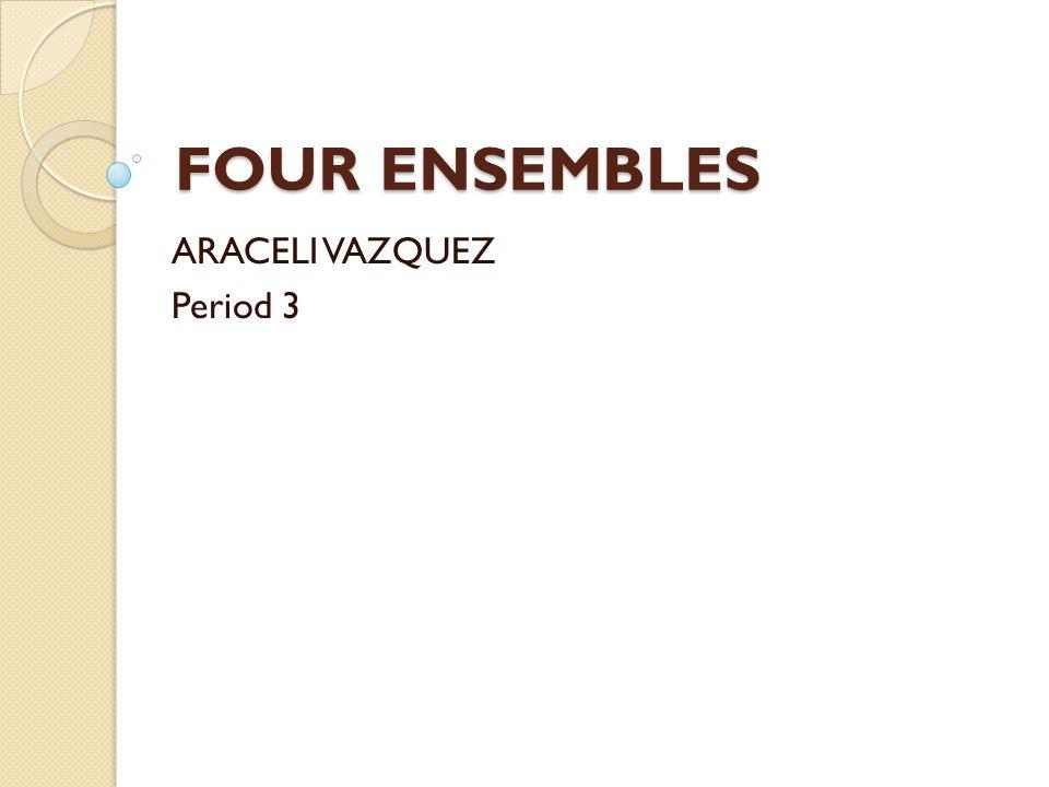 FOUR ENSEMBLES ARACELI VAZQUEZ Period 3