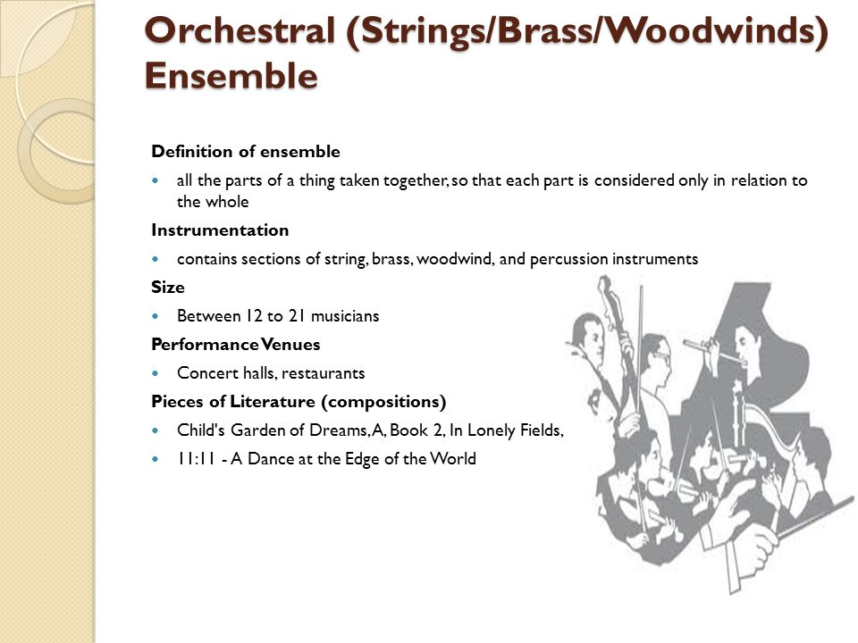 Orchestral (Strings/Brass/Woodwinds) Ensemble Definition of ensemble all the parts of a thing taken together, so that each part is considered only in relation to the whole Instrumentation contains sections of string, brass, woodwind, and percussion instruments Size Between 12 to 21 musicians Performance Venues Concert halls, restaurants Pieces of Literature (compositions) Child s Garden of Dreams, A, Book 2, In Lonely Fields, 11:11 - A Dance at the Edge of the World