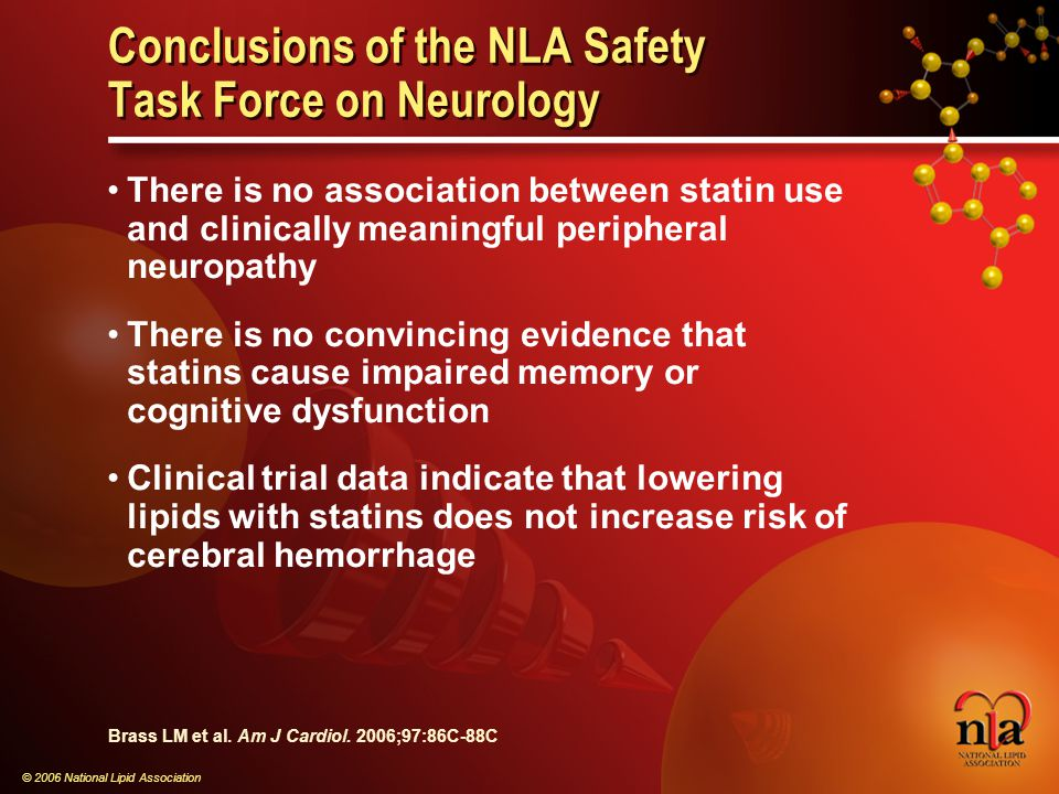 © 2006 National Lipid Association Conclusions of the NLA Safety Task Force on Neurology There is no association between statin use and clinically meaningful peripheral neuropathy There is no convincing evidence that statins cause impaired memory or cognitive dysfunction Clinical trial data indicate that lowering lipids with statins does not increase risk of cerebral hemorrhage Brass LM et al.