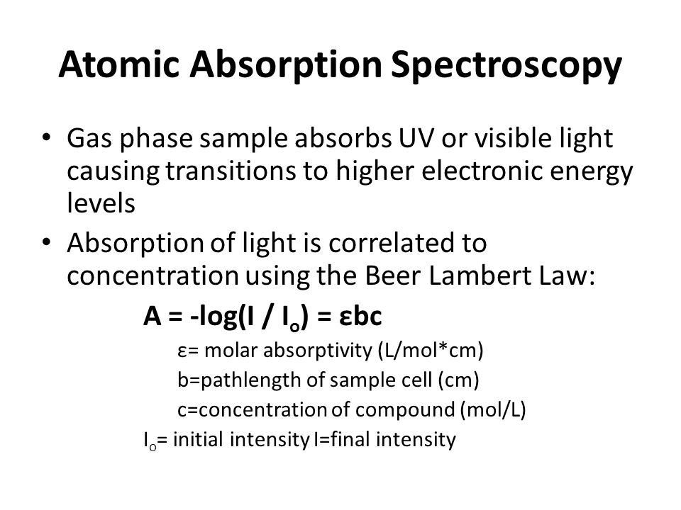 Atomic Absorption Spectroscopy Light Source: Excitation of Sample Atomizer: Flame or gas furnace is used to vaporize sample Monochromator: allows for isolation of absorption line Light is detected, converted to electrical signal, and amplified