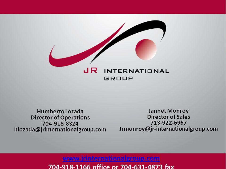 Humberto Lozada Director of Operations 704-918-8324hlozada@jrinternationalgroup.com Jannet Monroy Director of Sales 713-922-6967Jrmonroy@jr-internationalgroup.com www.jrinternationalgroup.com 704-918-1166 office or 704-631-4873 fax