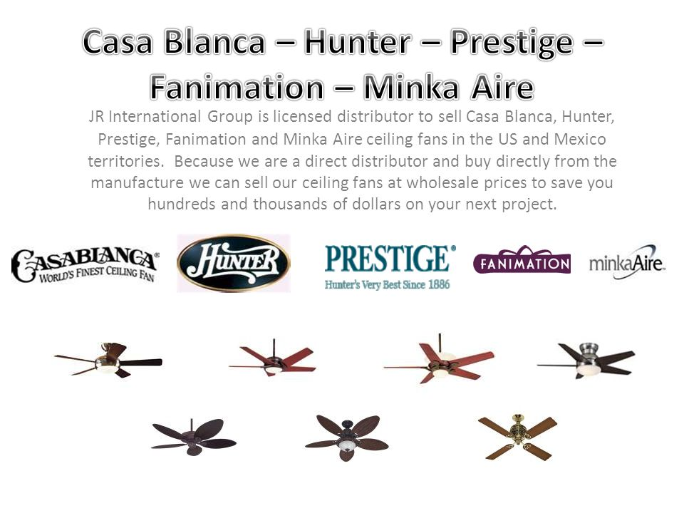 JR International Group is licensed distributor to sell Casa Blanca, Hunter, Prestige, Fanimation and Minka Aire ceiling fans in the US and Mexico terr