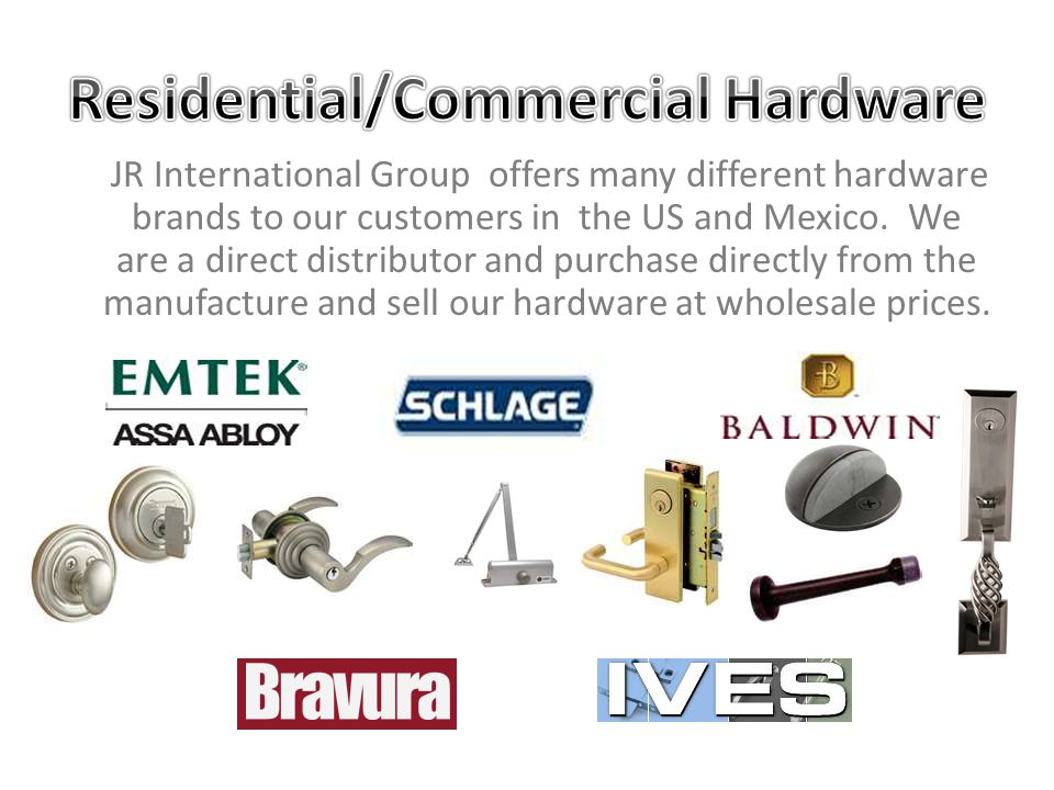 JR International Group offers many different hardware brands to our customers in the US and Mexico. We are a direct distributor and purchase directly