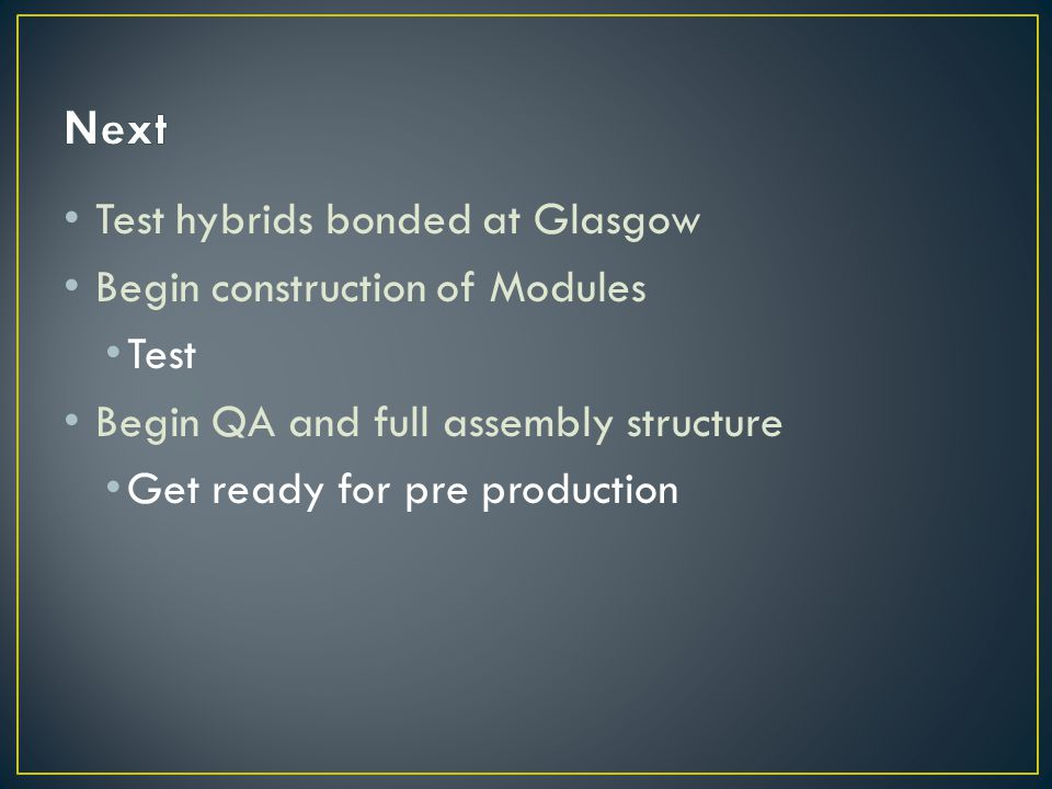 Test hybrids bonded at Glasgow Begin construction of Modules Test Begin QA and full assembly structure Get ready for pre production