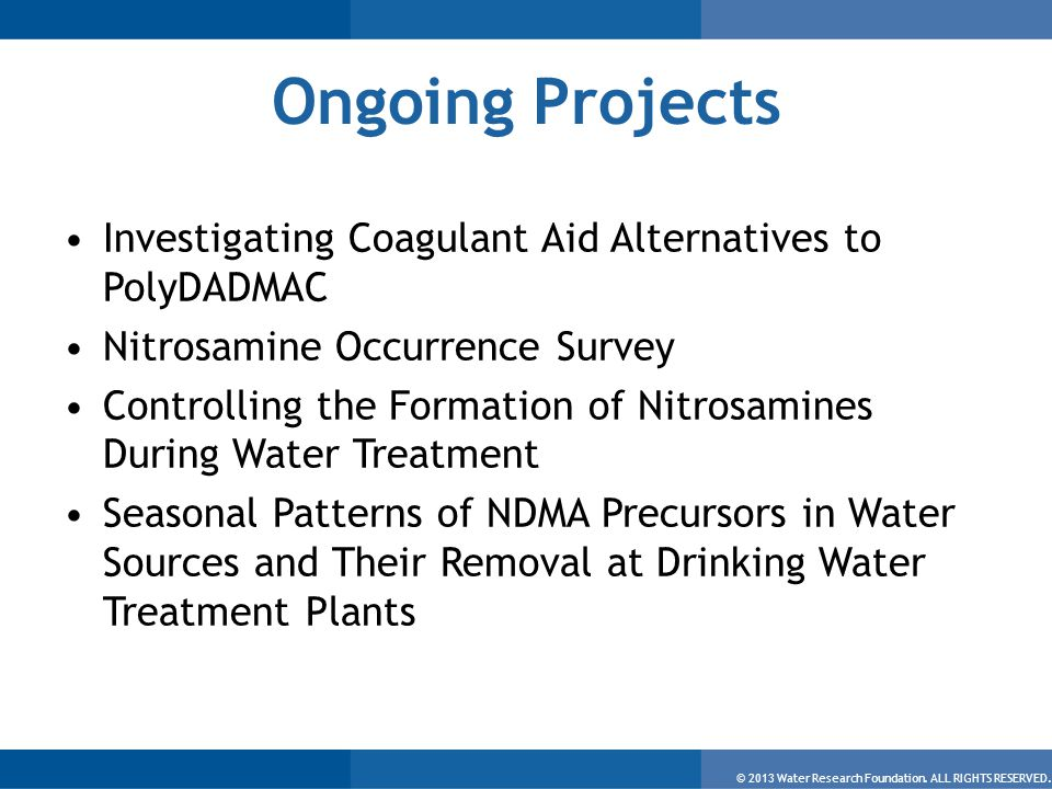 © 2013 Water Research Foundation. ALL RIGHTS RESERVED. Ongoing Projects Investigating Coagulant Aid Alternatives to PolyDADMAC Nitrosamine Occurrence